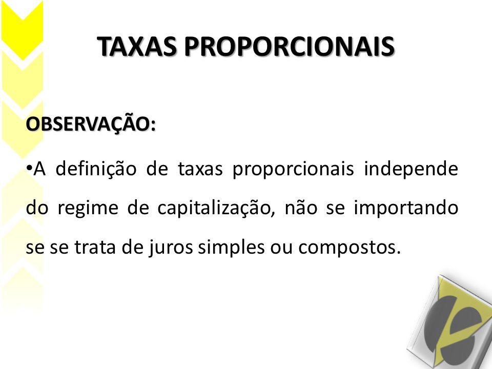 TAXAS PROPORCIONAIS OBSERVAÇÃO: A definição de taxas proporcionais independe do regime de capitalização, não se importando se se trata de juros simple