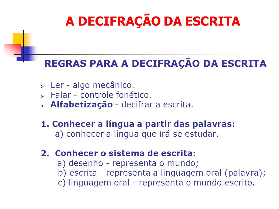 REGRAS PARA A DECIFRAÇÃO DA ESCRITA Ler - algo mecânico. Falar - controle fonético. Alfabetização - decifrar a escrita. 1. Conhecer a língua a partir
