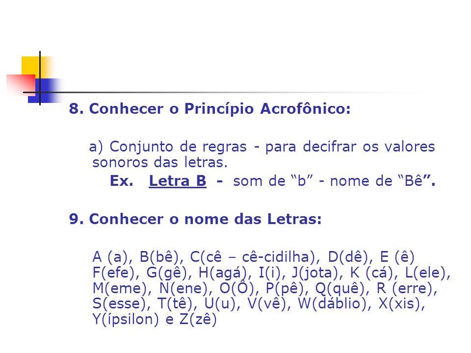 8. Conhecer o Princípio Acrofônico: a) Conjunto de regras - para decifrar os valores sonoros das letras. Ex. Letra B - som de b - nome de Bê. 9. Conhe
