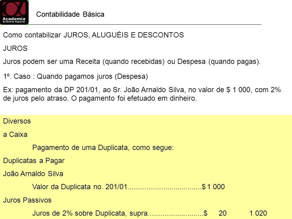 Contabilidade Básica Como contabilizar JUROS, ALUGUÉIS E DESCONTOS JUROS Juros podem ser uma Receita (quando recebidas) ou Despesa (quando pagas). 1º.