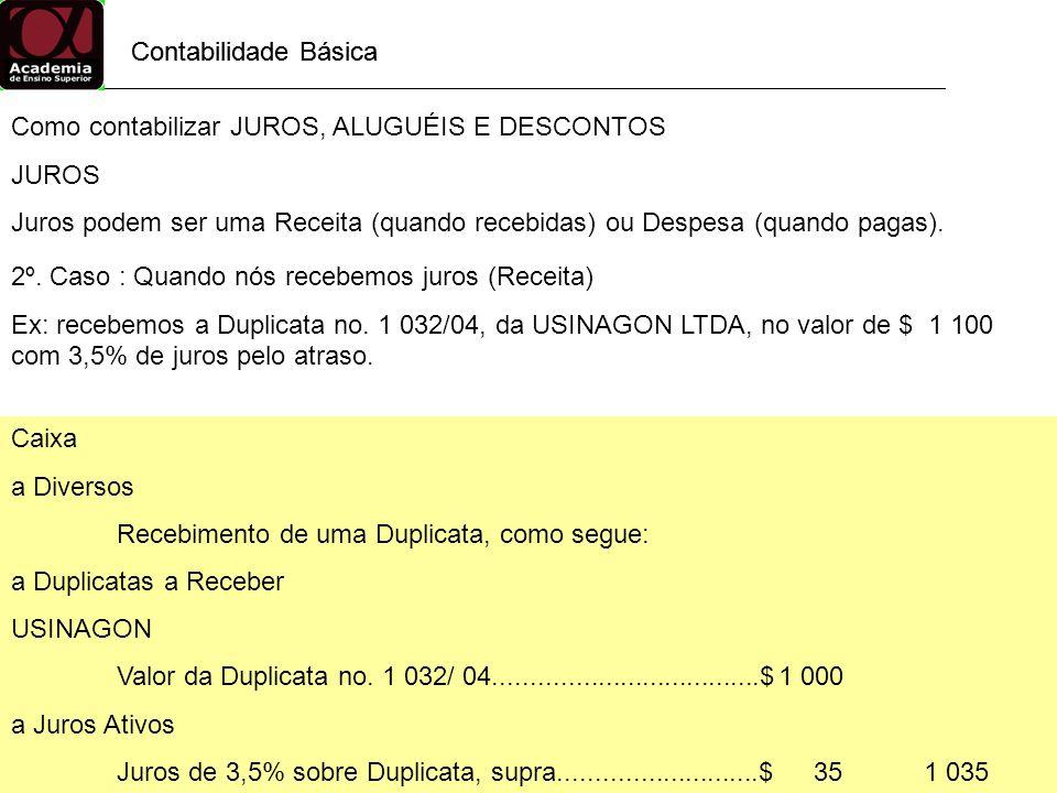Contabilidade Básica Como contabilizar JUROS, ALUGUÉIS E DESCONTOS JUROS Juros podem ser uma Receita (quando recebidas) ou Despesa (quando pagas). 2º.
