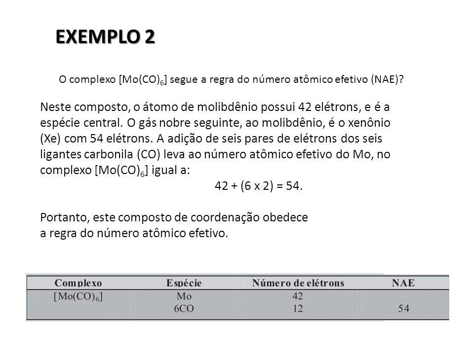EXEMPLO 2 O complexo [Mo(CO) 6 ] segue a regra do número atômico efetivo (NAE)? Neste composto, o átomo de molibdênio possui 42 elétrons, e é a espéci