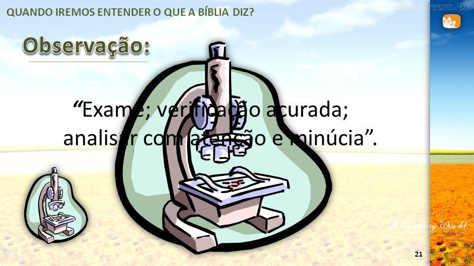 21 QUANDO IREMOS ENTENDER O QUE A BÍBLIA DIZ? Exame; verificação acurada; analisar com atenção e minúcia.