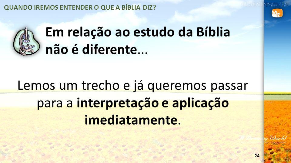 24 Em relação ao estudo da Bíblia não é diferente... Lemos um trecho e já queremos passar para a interpretação e aplicação imediatamente. QUANDO IREMO