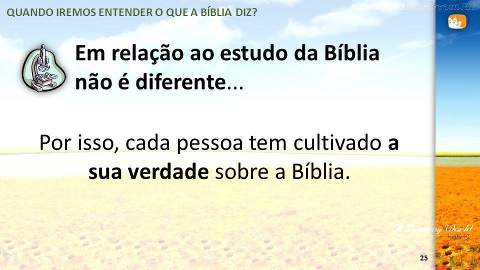 25 Em relação ao estudo da Bíblia não é diferente... Por isso, cada pessoa tem cultivado a sua verdade sobre a Bíblia. QUANDO IREMOS ENTENDER O QUE A