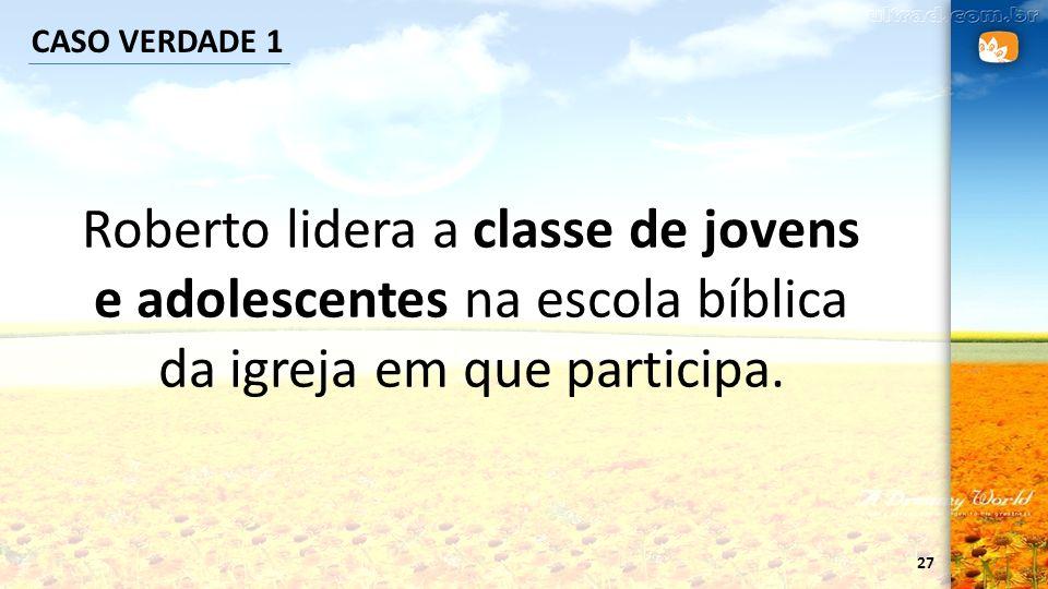 27 CASO VERDADE 1 Roberto lidera a classe de jovens e adolescentes na escola bíblica da igreja em que participa.