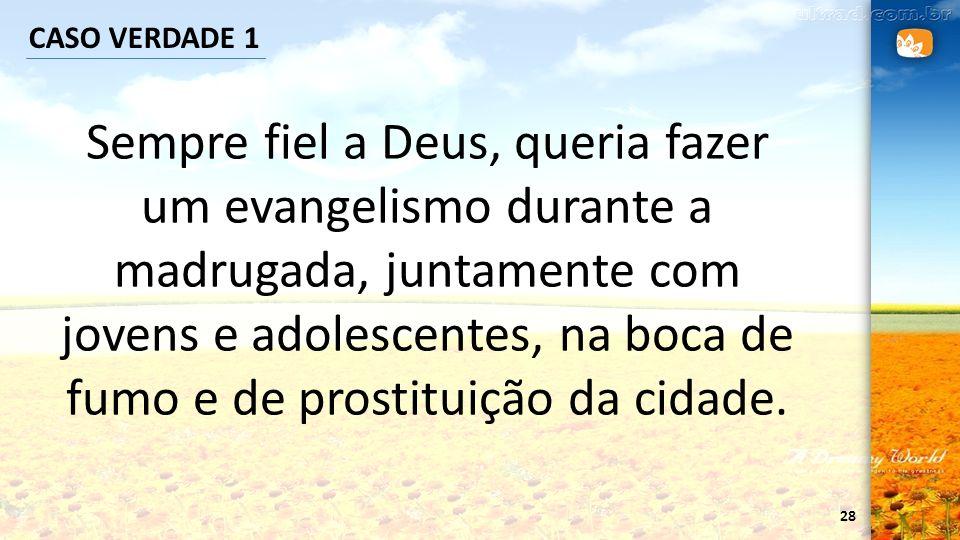 28 CASO VERDADE 1 Sempre fiel a Deus, queria fazer um evangelismo durante a madrugada, juntamente com jovens e adolescentes, na boca de fumo e de pros