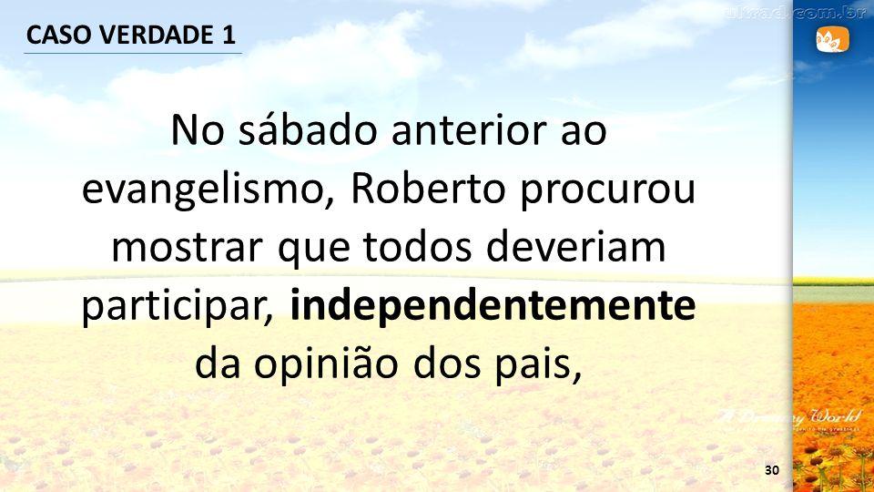 30 CASO VERDADE 1 No sábado anterior ao evangelismo, Roberto procurou mostrar que todos deveriam participar, independentemente da opinião dos pais,
