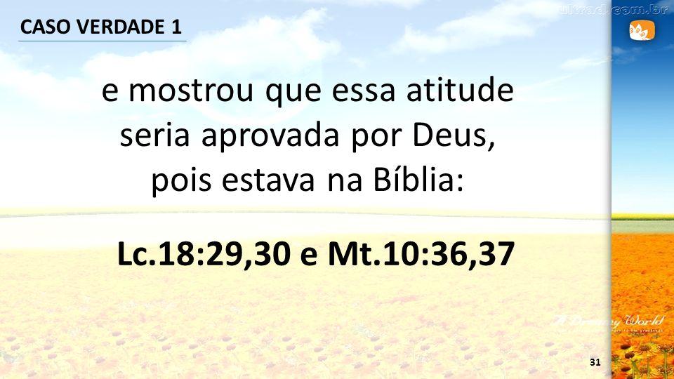 31 CASO VERDADE 1 e mostrou que essa atitude seria aprovada por Deus, pois estava na Bíblia: Lc.18:29,30 e Mt.10:36,37