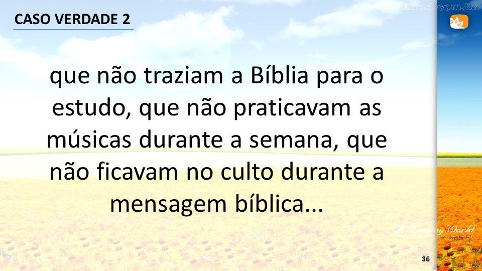 36 CASO VERDADE 2 que não traziam a Bíblia para o estudo, que não praticavam as músicas durante a semana, que não ficavam no culto durante a mensagem