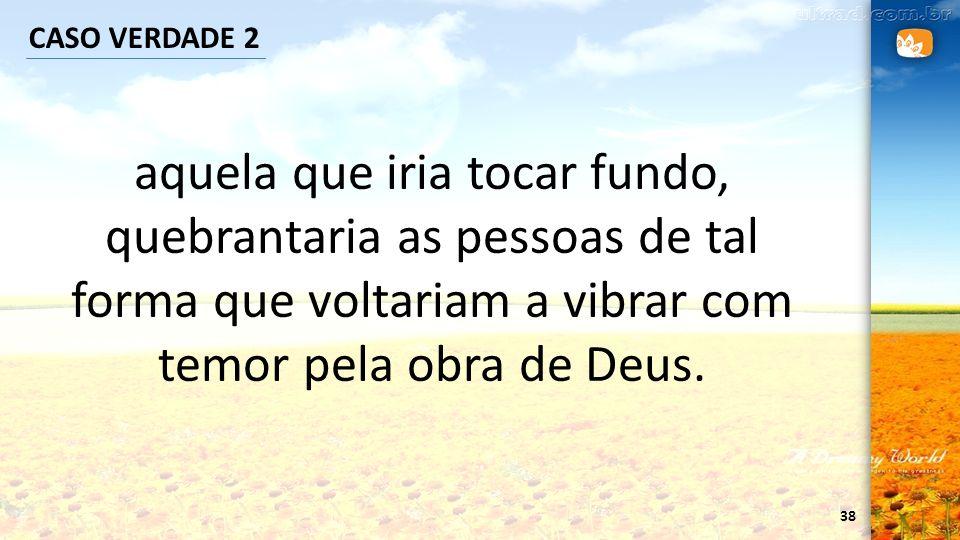 38 CASO VERDADE 2 aquela que iria tocar fundo, quebrantaria as pessoas de tal forma que voltariam a vibrar com temor pela obra de Deus.