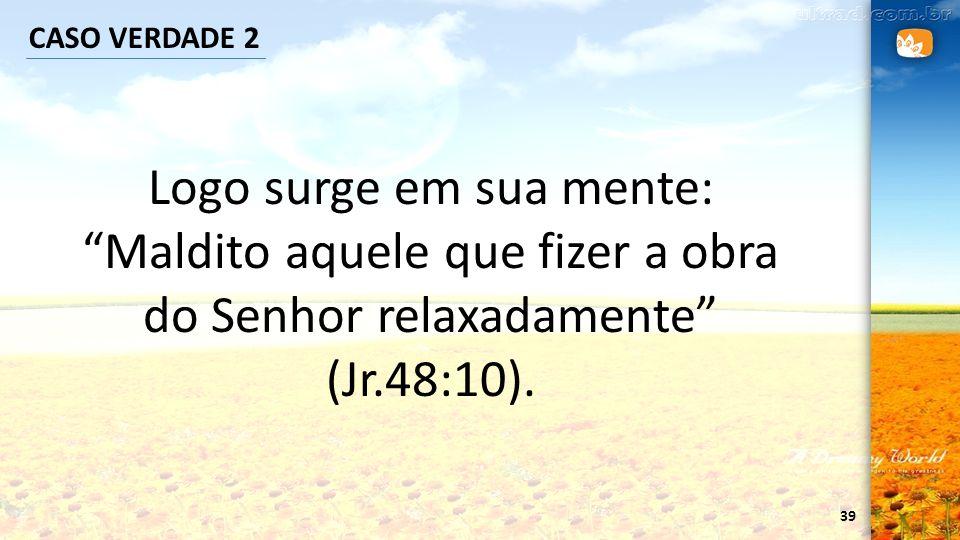 39 CASO VERDADE 2 Logo surge em sua mente: Maldito aquele que fizer a obra do Senhor relaxadamente (Jr.48:10).
