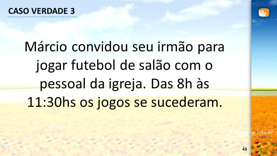 43 CASO VERDADE 3 Márcio convidou seu irmão para jogar futebol de salão com o pessoal da igreja. Das 8h às 11:30hs os jogos se sucederam.