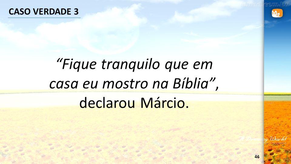 46 CASO VERDADE 3 Fique tranquilo que em casa eu mostro na Bíblia, declarou Márcio.