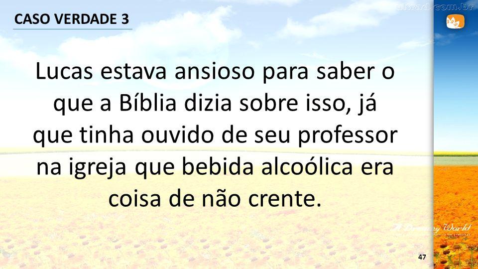 47 CASO VERDADE 3 Lucas estava ansioso para saber o que a Bíblia dizia sobre isso, já que tinha ouvido de seu professor na igreja que bebida alcoólica