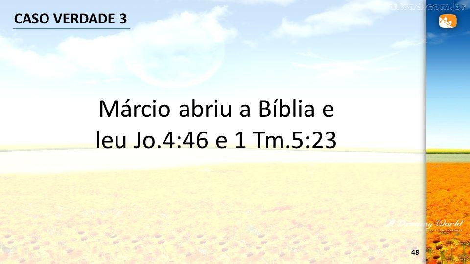 48 CASO VERDADE 3 Márcio abriu a Bíblia e leu Jo.4:46 e 1 Tm.5:23