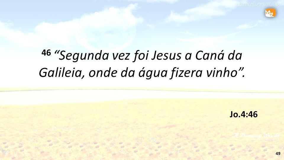 49 Jo.4:46 46 Segunda vez foi Jesus a Caná da Galileia, onde da água fizera vinho.