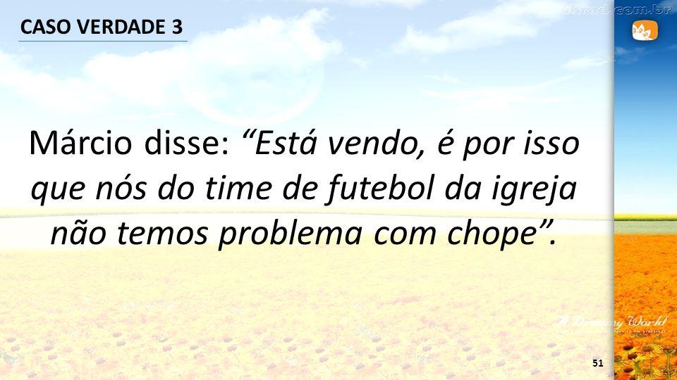 51 CASO VERDADE 3 Márcio disse: Está vendo, é por isso que nós do time de futebol da igreja não temos problema com chope.
