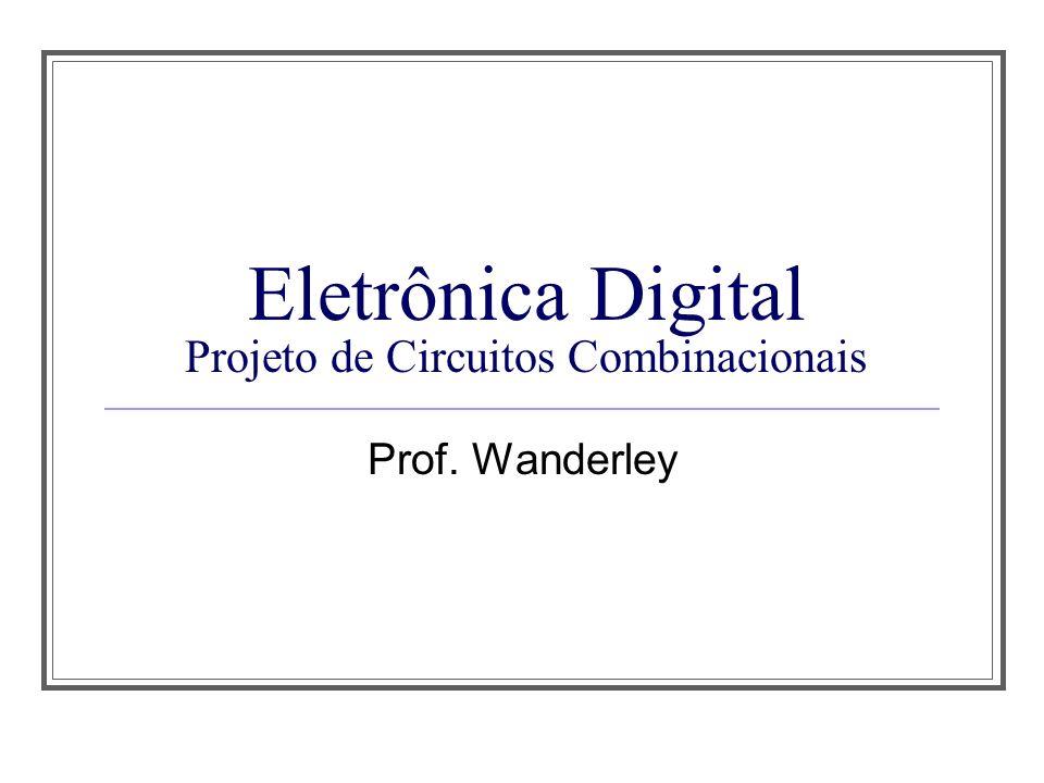 Eletrônica Digital Projeto de Circuitos Combinacionais Prof. Wanderley