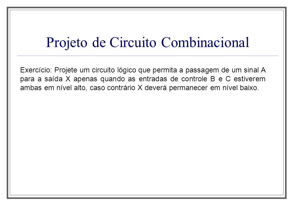 Projeto de Circuito Combinacional Exercício: Projete um circuito lógico que permita a passagem de um sinal A para a saída X apenas quando as entradas