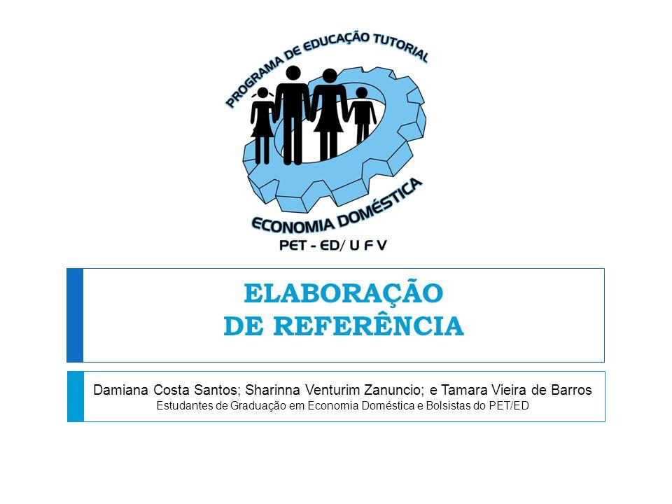 ELABORAÇÃO DE REFERÊNCIA Damiana Costa Santos; Sharinna Venturim Zanuncio; e Tamara Vieira de Barros Estudantes de Graduação em Economia Doméstica e B