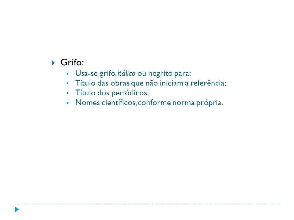 Grifo: Usa-se grifo, itálico ou negrito para: Título das obras que não iniciam a referência; Título dos periódicos; Nomes científicos, conforme norma