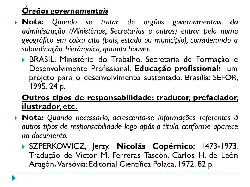 Órgãos governamentais Nota: Quando se tratar de órgãos governamentais da administração (Ministérios, Secretarias e outros) entrar pelo nome geográfico
