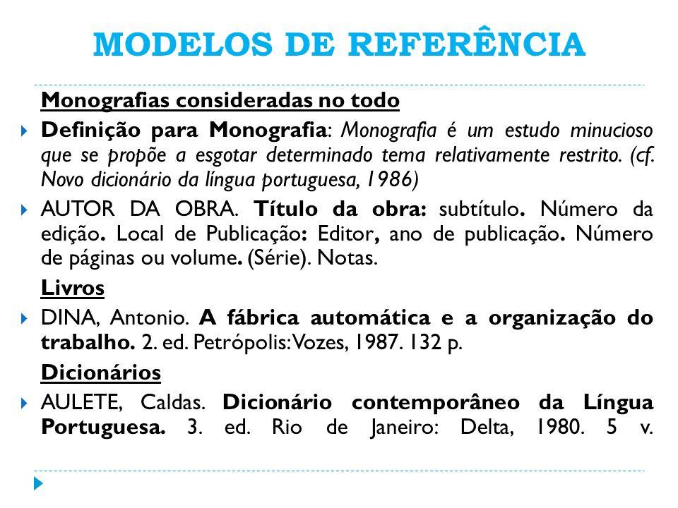 MODELOS DE REFERÊNCIA Monografias consideradas no todo Definição para Monografia: Monografia é um estudo minucioso que se propõe a esgotar determinado