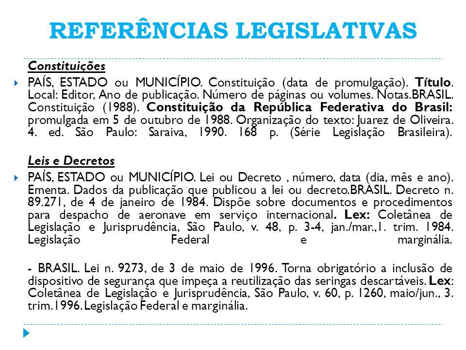 REFERÊNCIAS LEGISLATIVAS Constituições PAÍS, ESTADO ou MUNICÍPIO. Constituição (data de promulgação). Título. Local: Editor, Ano de publicação. Número