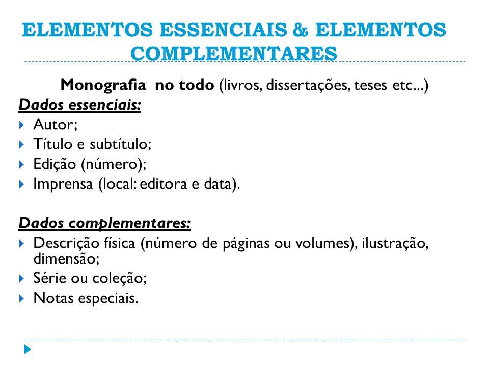 ELEMENTOS ESSENCIAIS & ELEMENTOS COMPLEMENTARES Monografia no todo (livros, dissertações, teses etc...) Dados essenciais: Autor; Título e subtítulo; E