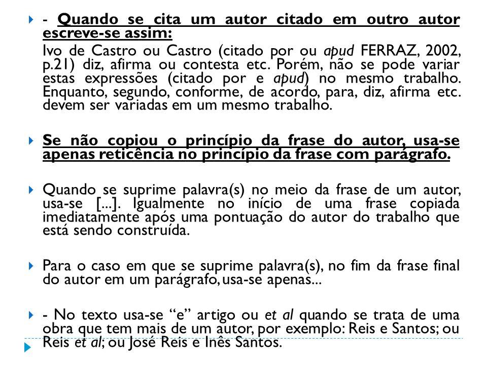 - Quando se cita um autor citado em outro autor escreve-se assim: Ivo de Castro ou Castro (citado por ou apud FERRAZ, 2002, p.21) diz, afirma ou conte