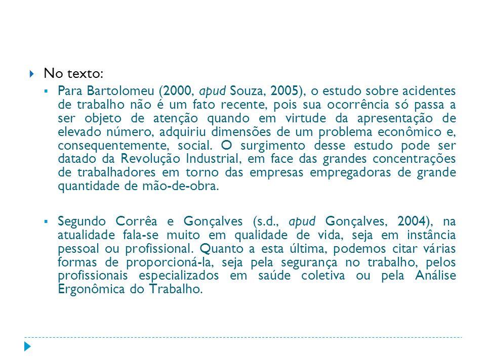 No texto: Para Bartolomeu (2000, apud Souza, 2005), o estudo sobre acidentes de trabalho não é um fato recente, pois sua ocorrência só passa a ser obj