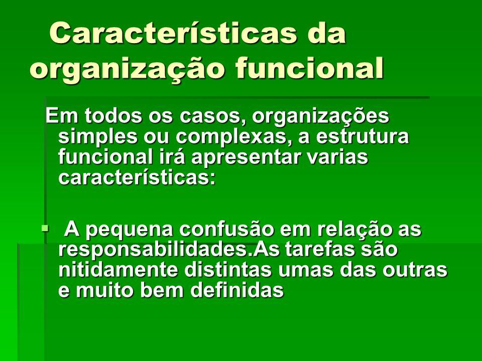Em todos os casos, organizações simples ou complexas, a estrutura funcional irá apresentar varias características: Em todos os casos, organizações sim