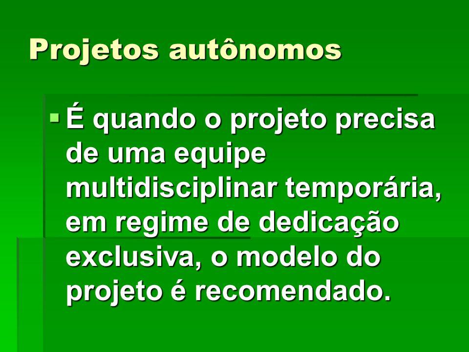 Projetos autônomos É quando o projeto precisa de uma equipe multidisciplinar temporária, em regime de dedicação exclusiva, o modelo do projeto é recom