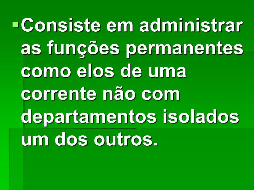 Consiste em administrar as funções permanentes como elos de uma corrente não com departamentos isolados um dos outros. Consiste em administrar as funç