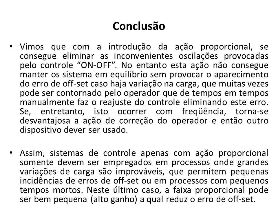 Conclusão Vimos que com a introdução da ação proporcional, se consegue eliminar as inconvenientes oscilações provocadas pelo controle ON-OFF. No entan