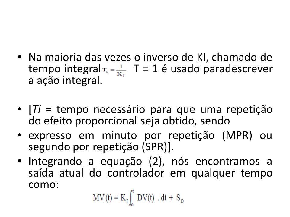 Na maioria das vezes o inverso de KI, chamado de tempo integral T = 1 é usado paradescrever a ação integral. [Ti = tempo necessário para que uma repet