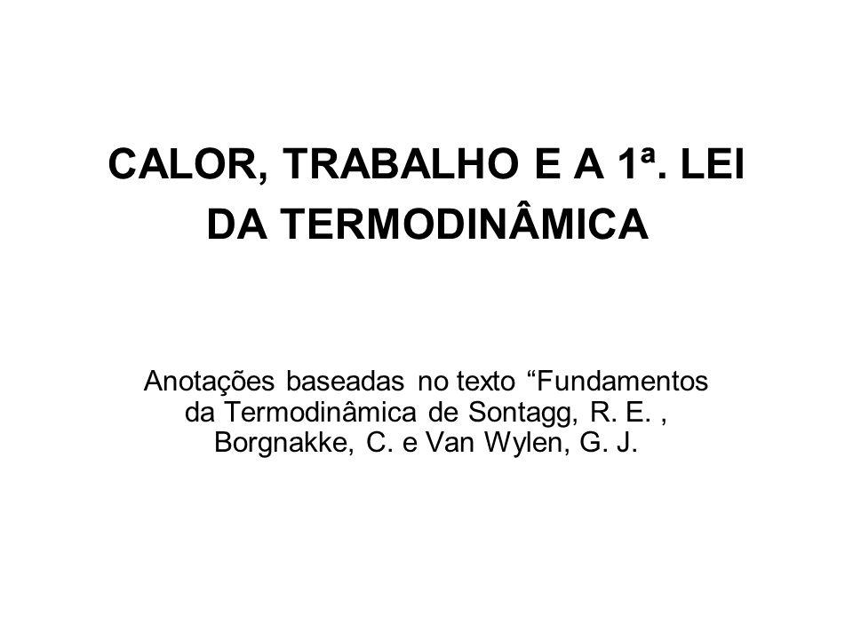 CALOR, TRABALHO E A 1ª. LEI DA TERMODINÂMICA Anotações baseadas no texto Fundamentos da Termodinâmica de Sontagg, R. E., Borgnakke, C. e Van Wylen, G.