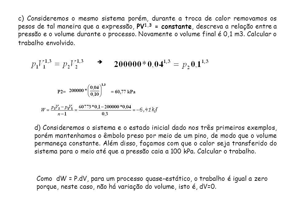 c) Consideremos o mesmo sistema porém, durante a troca de calor removamos os pesos de tal maneira que a expressão, PV 1,3 = constante, descreva a rela
