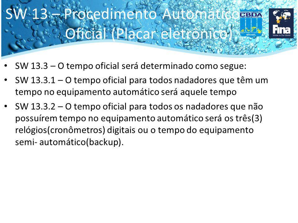 SW 13 – Procedimento Automático Oficial (Placar eletrônico) SW 13.3 – O tempo oficial será determinado como segue: SW 13.3.1 – O tempo oficial para todos nadadores que têm um tempo no equipamento automático será aquele tempo SW 13.3.2 – O tempo oficial para todos os nadadores que não possuírem tempo no equipamento automático será os três(3) relógios(cronômetros) digitais ou o tempo do equipamento semi- automático(backup).