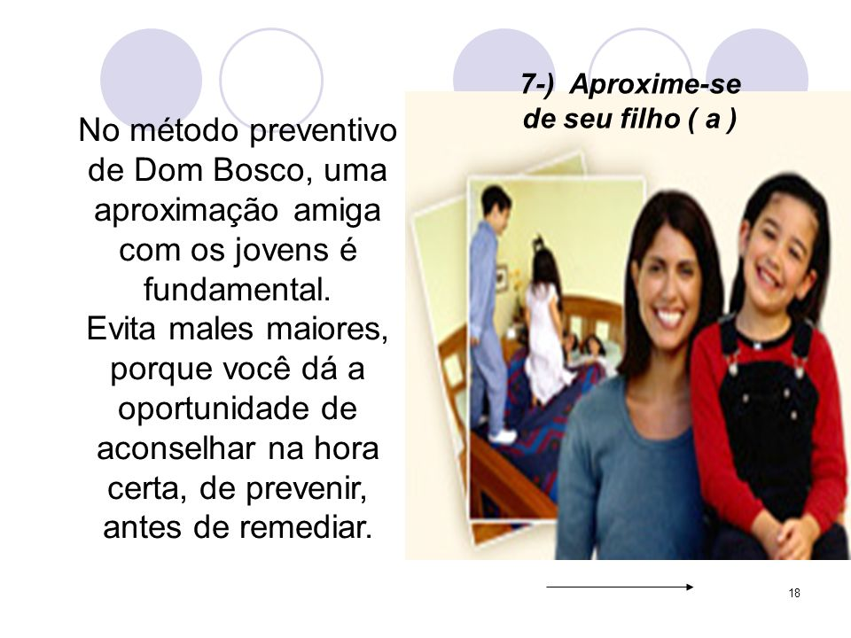 18 7-) Aproxime-se de seu filho ( a ) No método preventivo de Dom Bosco, uma aproximação amiga com os jovens é fundamental.