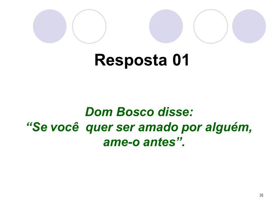 36 Resposta 01 Dom Bosco disse: Se você quer ser amado por alguém, ame-o antes.