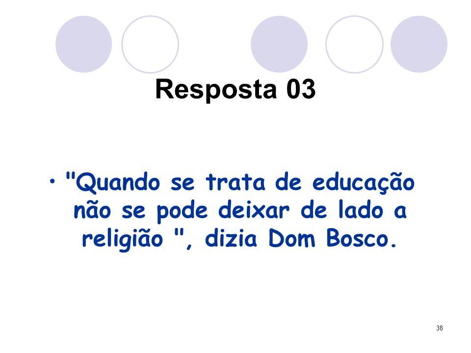 38 Resposta 03 Quando se trata de educação não se pode deixar de lado a religião , dizia Dom Bosco.