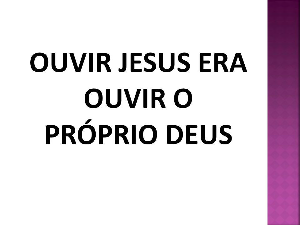 OUVIR JESUS ERA OUVIR O PRÓPRIO DEUS
