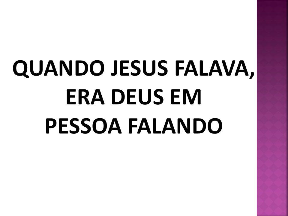 QUANDO JESUS FALAVA, ERA DEUS EM PESSOA FALANDO