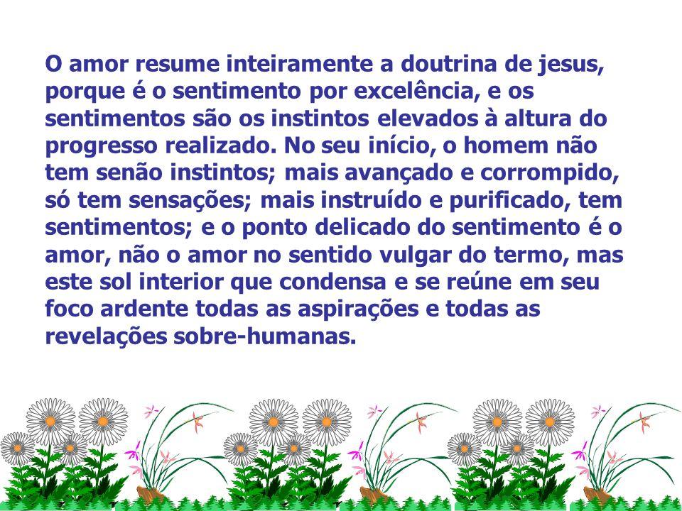 O amor resume inteiramente a doutrina de jesus, porque é o sentimento por excelência, e os sentimentos são os instintos elevados à altura do progresso