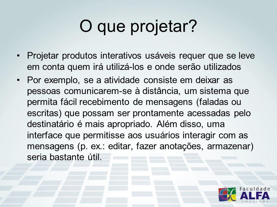 O que projetar? Projetar produtos interativos usáveis requer que se leve em conta quem irá utilizá-los e onde serão utilizados Por exemplo, se a ativi