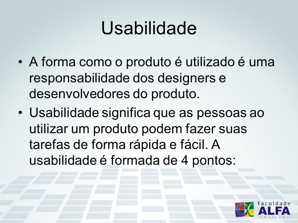 Usabilidade A forma como o produto é utilizado é uma responsabilidade dos designers e desenvolvedores do produto. Usabilidade significa que as pessoas