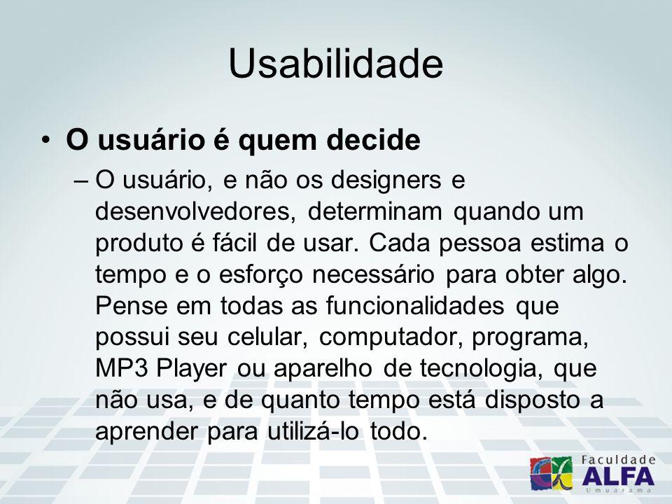 Usabilidade O usuário é quem decide –O usuário, e não os designers e desenvolvedores, determinam quando um produto é fácil de usar. Cada pessoa estima
