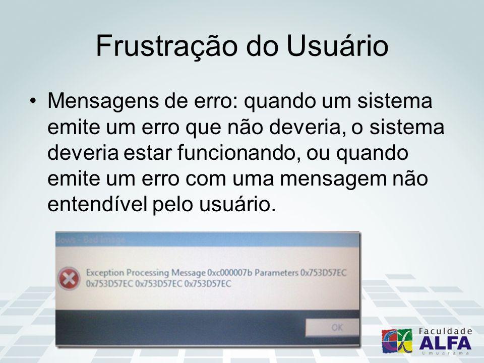 Frustração do Usuário Mensagens de erro: quando um sistema emite um erro que não deveria, o sistema deveria estar funcionando, ou quando emite um erro